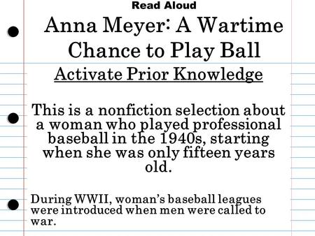 Read Aloud Anna Meyer: A Wartime Chance to Play Ball Activate Prior Knowledge This is a nonfiction selection about a woman who played professional baseball.
