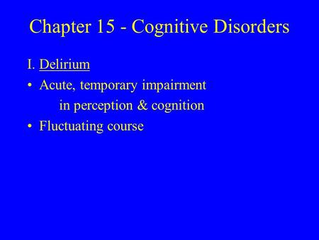 Chapter 15 - Cognitive Disorders I.Delirium Acute, temporary impairment in perception & cognition Fluctuating course.
