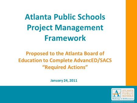 "Atlanta Public Schools Project Management Framework Proposed to the Atlanta Board of Education to Complete AdvancED/SACS ""Required Actions"" January 24,"