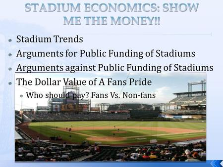  Stadium Trends  Arguments for Public Funding of Stadiums  Arguments against Public Funding of Stadiums  The Dollar Value of A Fans Pride  Who should.