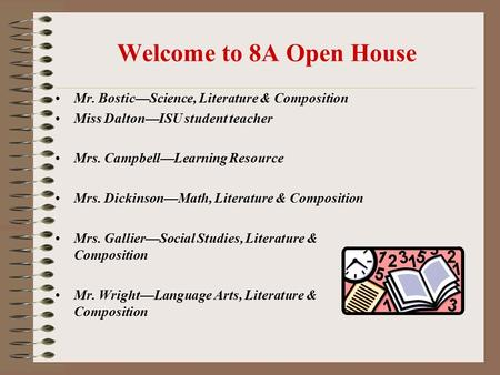 Welcome to 8A Open House Mr. Bostic—Science, Literature & Composition Miss Dalton—ISU student teacher Mrs. Campbell—Learning Resource Mrs. Dickinson—Math,