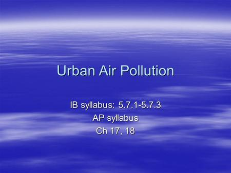 Urban Air Pollution IB syllabus: 5.7.1-5.7.3 AP syllabus Ch 17, 18.