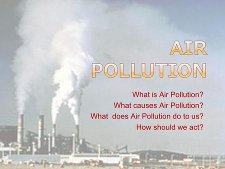 What is Air Pollution? What causes Air Pollution? What does Air Pollution do to us? How should we act?