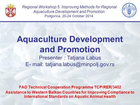 Regional Workshop 5: Improving Methods for Regional Aquaculture Development and Promotion Podgorica, 20-24 October 2014 FAO Technical Cooperation Programme.