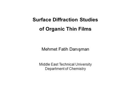 Surface Diffraction Studies of Organic Thin <strong>Films</strong> Mehmet Fatih Danışman Middle East Technical University Department of Chemistry.