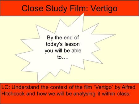 Close Study Film: Vertigo LO: Understand the context of the film 'Vertigo' by Alfred Hitchcock and how we will be analysing it within class. By the end.