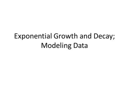Exponential Growth and Decay; Modeling Data