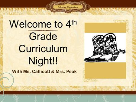 Welcome to 4 th Grade Curriculum Night!! With Ms. Callicott & Mrs. Peak Schluter Elementary.
