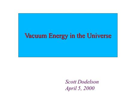 Vacuum Energy in the Universe Scott Dodelson April 5, 2000.