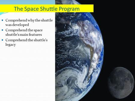 Comprehend why the shuttle was developed Comprehend the space shuttle's main features Comprehend the shuttle's legacy The Space Shuttle Program.