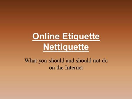 Online Etiquette Nettiquette What you should and should not do on the Internet.