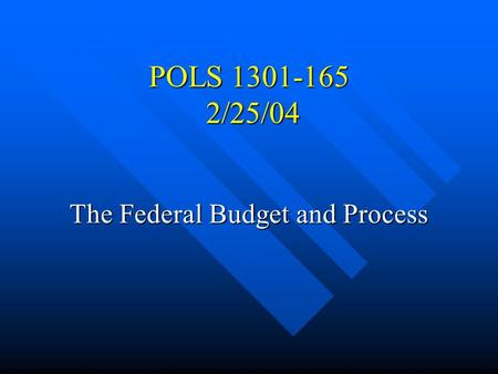 POLS 1301-165 2/25/04 The Federal Budget and Process.