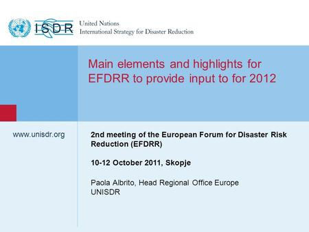 Www.unisdr.org 1 Paola Albrito, Head Regional Office Europe UNISDR www.unisdr.org Main elements and highlights for EFDRR to provide input to for 2012 2nd.