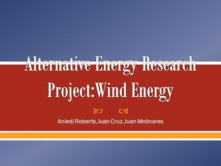  Aniedi Roberts,Juan Cruz,Juan Molinares.  This energy is generated when wind turbines convert the kinetic energy in the wind to mechanical energy 