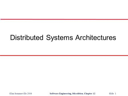 ©Ian Sommerville 2006Software Engineering, 8th edition. Chapter 12 Slide 1 Distributed Systems Architectures.