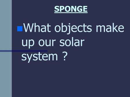 SPONGE n n What objects make up our <strong>solar</strong> <strong>system</strong> ?