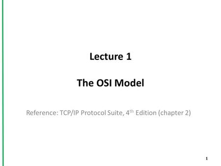 Lecture 1 The OSI Model Reference: TCP/IP Protocol Suite, 4 th Edition (chapter 2) 1.