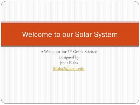A Webquest for 5 th Grade Science Designed by Janet Blaha Welcome to our Solar System.