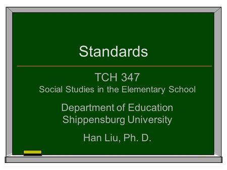 Standards TCH 347 Social Studies in the Elementary School Department of Education Shippensburg University Han Liu, Ph. D.