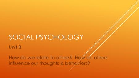 SOCIAL PSYCHOLOGY Unit 8 How do we relate to others? How do others influence our thoughts & behaviors?