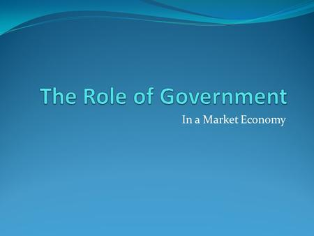 The Role of Government In a Market Economy.
