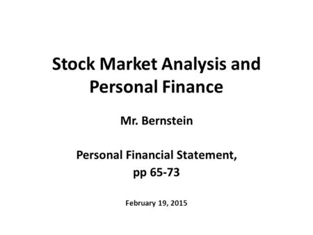 Stock Market Analysis and Personal Finance Mr. Bernstein Personal Financial Statement, pp 65-73 February 19, 2015.