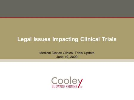 Legal Issues Impacting Clinical Trials Medical Device Clinical Trials Update June 19, 2009.