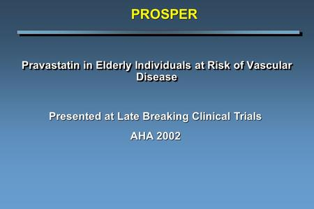 Pravastatin in Elderly Individuals at Risk of Vascular Disease Presented at Late Breaking Clinical Trials AHA 2002 PROSPER.