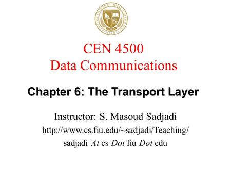 CEN 4500 Data Communications Instructor: S. Masoud Sadjadi sadjadi At cs Dot fiu Dot edu Chapter 6: The Transport.