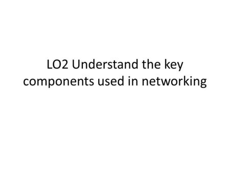 LO2 Understand the key components used in networking