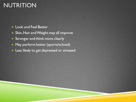 NUTRITION  Look and Feel Better  Skin, Hair and Weight may all improve  Stronger and think more clearly  May perform better (sports/school)  Less.