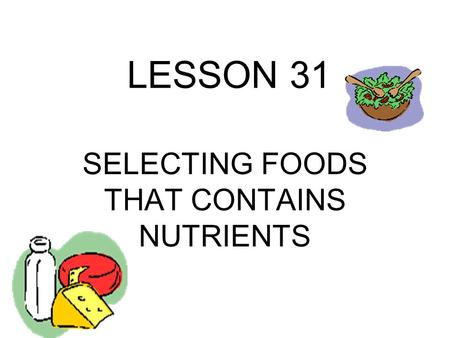 LESSON 31 SELECTING FOODS THAT CONTAINS NUTRIENTS.