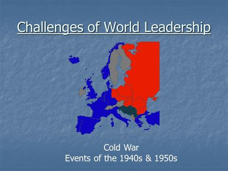 Challenges of World <strong>Leadership</strong> Cold War Events of the 1940s & 1950s.