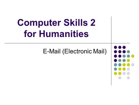 Computer Skills 2 for Humanities E-Mail (Electronic Mail)