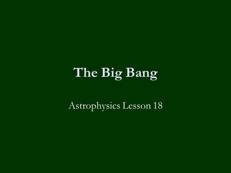 The Big Bang Astrophysics Lesson 18. Learning Objectives To know:-  What is the big bang theory  What is the evidence supporting it including:-  Cosmological.
