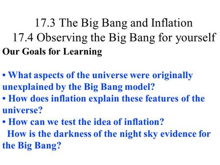 17.3 The Big Bang and Inflation 17.4 Observing the Big Bang for yourself Our Goals for Learning What aspects of the universe were originally unexplained.