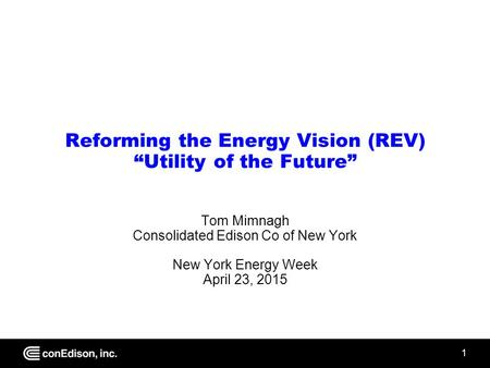 "1 Reforming the Energy Vision (REV) ""Utility of the Future"" Tom Mimnagh Consolidated Edison Co of New York New York Energy Week April 23, 2015."