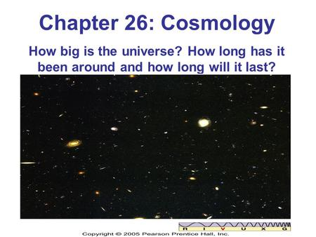 Chapter 26: Cosmology How big is the universe? How long has it been around and how long will it last?