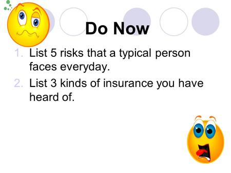 Do Now 1.List 5 risks that a typical person faces everyday. 2.List 3 kinds of insurance you have heard of.