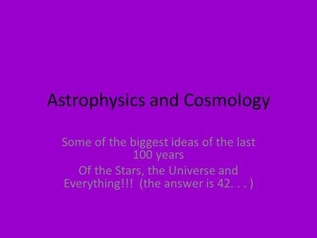 Astrophysics and Cosmology Some of the biggest ideas of the last 100 years Of the Stars, the Universe and Everything!!! (the answer is 42... )