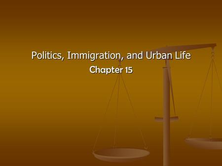 Politics, Immigration, and Urban Life Chapter 15.