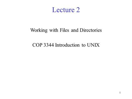 1 Lecture 2 Working with Files and Directories COP 3344 Introduction to UNIX.