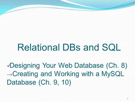 Relational DBs and SQL Designing Your Web Database (Ch. 8) → Creating and Working with a MySQL Database (Ch. 9, 10) 1.