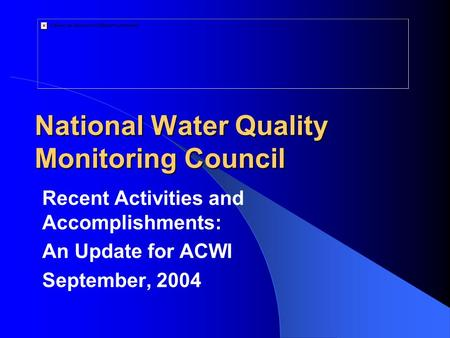 National Water Quality Monitoring Council Recent Activities and Accomplishments: An Update for ACWI September, 2004.