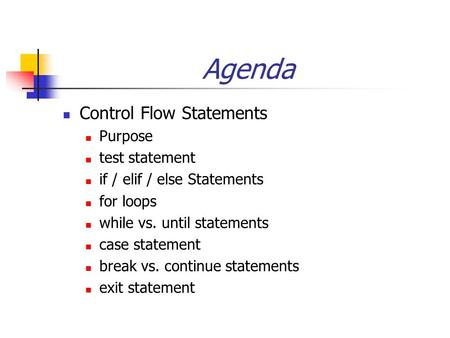 Agenda Control Flow Statements Purpose test statement if / elif / else Statements for loops while vs. until statements case statement break vs. continue.