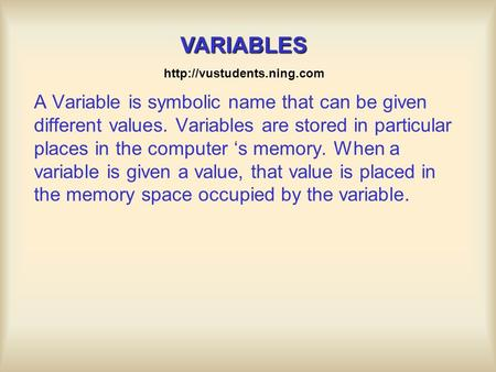 A Variable is symbolic name that can be given different values. Variables are stored in particular places in the computer 's memory. When a variable is.