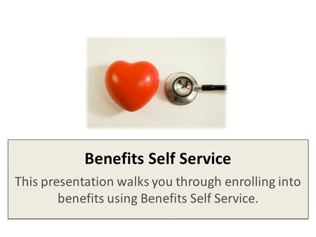 Benefits Self Service This presentation walks you through enrolling into benefits using Benefits Self Service.