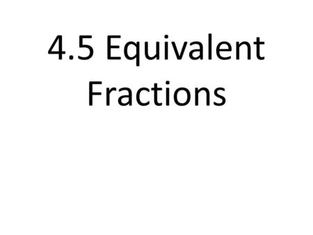 4.5 Equivalent Fractions. Equivalent Fractions Defined Fractions that name the same amount. Example: