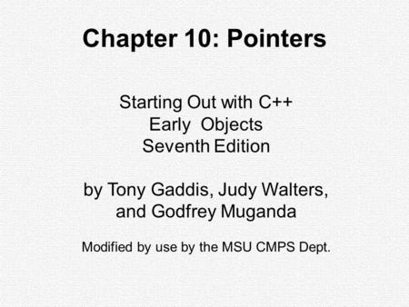 Starting Out with C++ Early Objects Seventh Edition by Tony Gaddis, Judy Walters, and Godfrey Muganda Modified by use by the MSU CMPS Dept. Chapter 10: