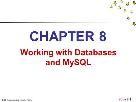 PHP Programming with MySQL Slide 8-1 CHAPTER 8 Working with Databases and MySQL.